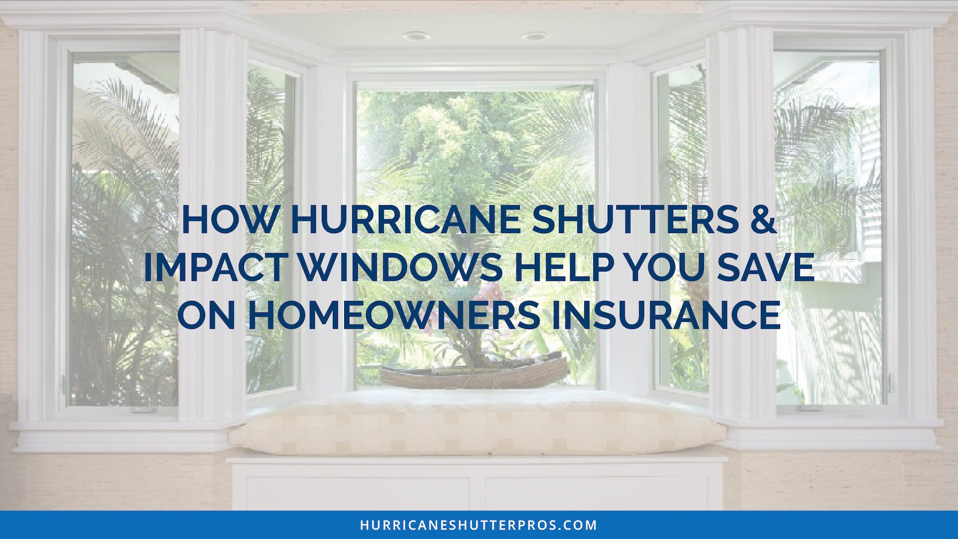 How Hurricane Shutters and Impact Windows Help You Save on Homeowners Insurance